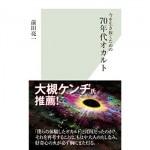 『今を生き抜くための70年代オカルト』 前田 亮一/著