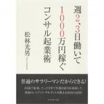 コンサルタントとして独立・開業するためには 『週2,3日働いて1000万円稼ぐコンサル起業術』 松林 光男/著